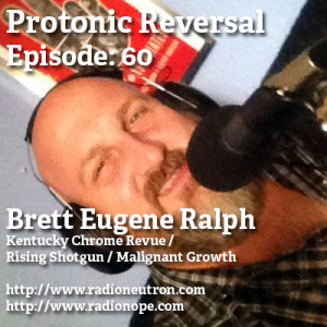 Episode 60: Brett Eugene Ralph of Kentucky Chrome Revue, Rising Shotgun and Malignant Growth