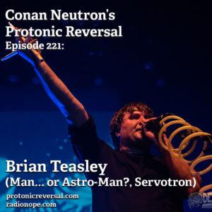 Ep221: Brian Teasley (Man... or Astro-Man?, Servotron)